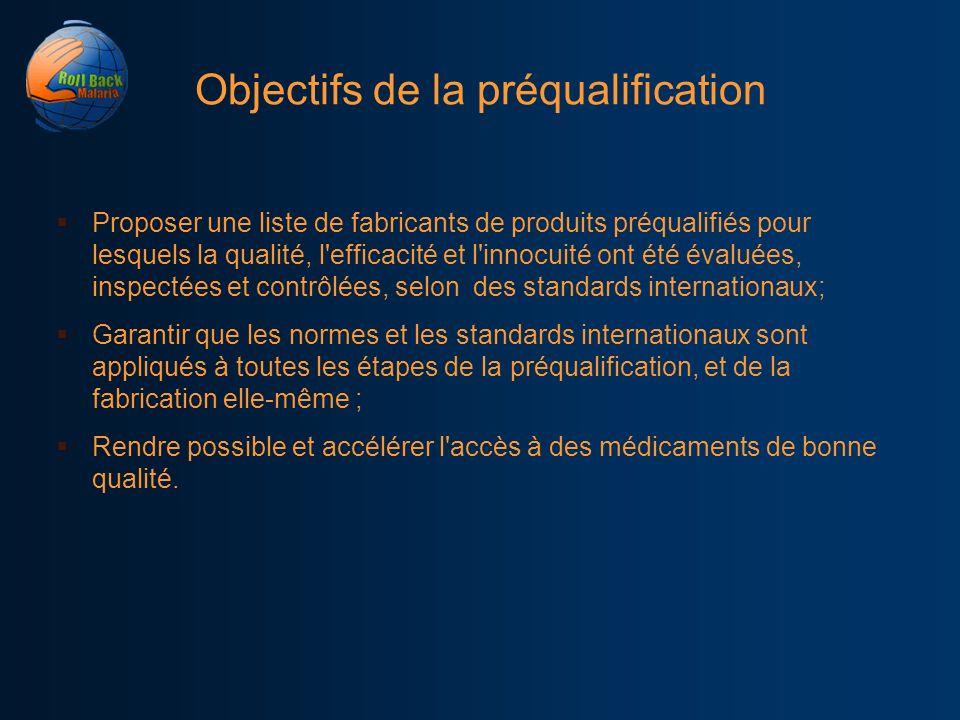 Objectifs de la préqualification Proposer une liste de fabricants de produits préqualifiés pour lesquels la qualité, l'efficacité et l'innocuité ont é