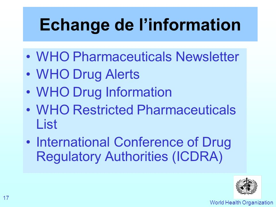 World Health Organization 17 Echange de linformation WHO Pharmaceuticals Newsletter WHO Drug Alerts WHO Drug Information WHO Restricted Pharmaceutical