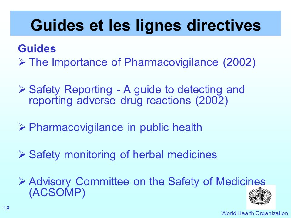 World Health Organization 18 Guides et les lignes directives Guides The Importance of Pharmacovigilance (2002) Safety Reporting - A guide to detecting