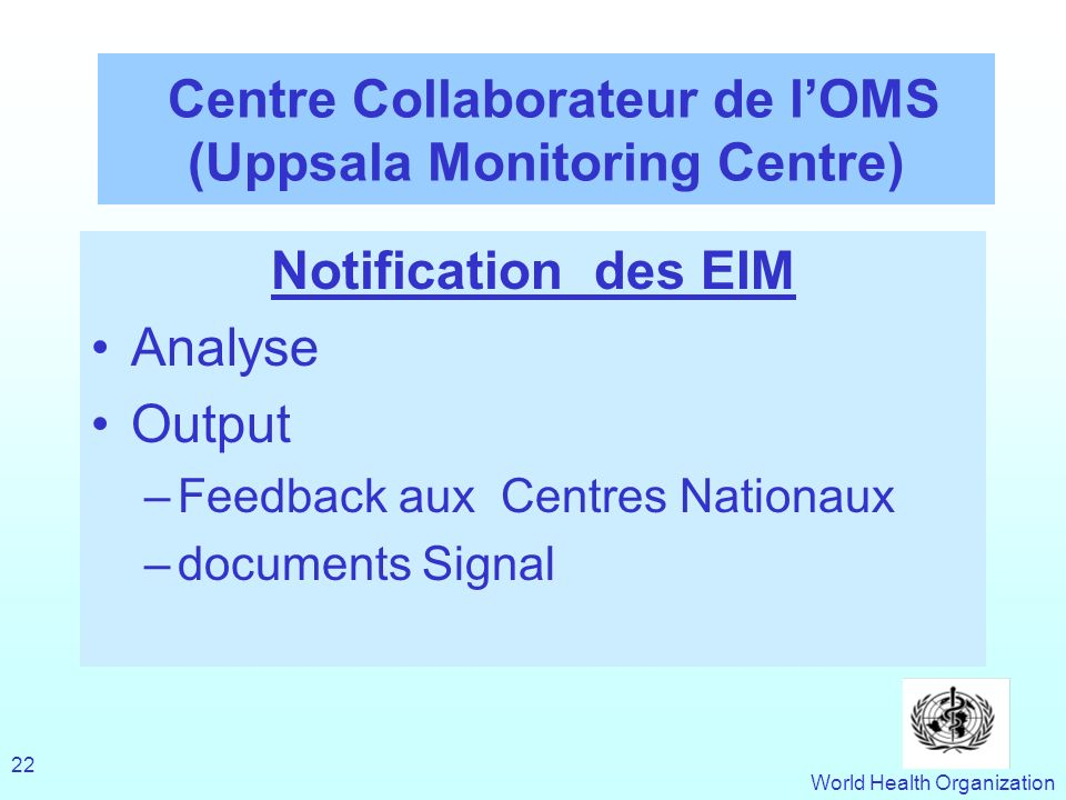 World Health Organization 22 Centre Collaborateur de lOMS (Uppsala Monitoring Centre) Notification des EIM Analyse Output –Feedback aux Centres Nationaux –documents Signal