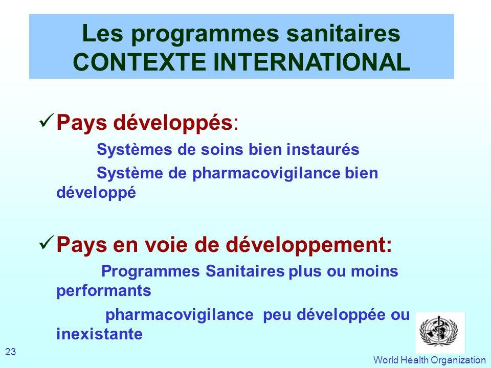 World Health Organization 23 Les programmes sanitaires CONTEXTE INTERNATIONAL Pays développés: Systèmes de soins bien instaurés Système de pharmacovig