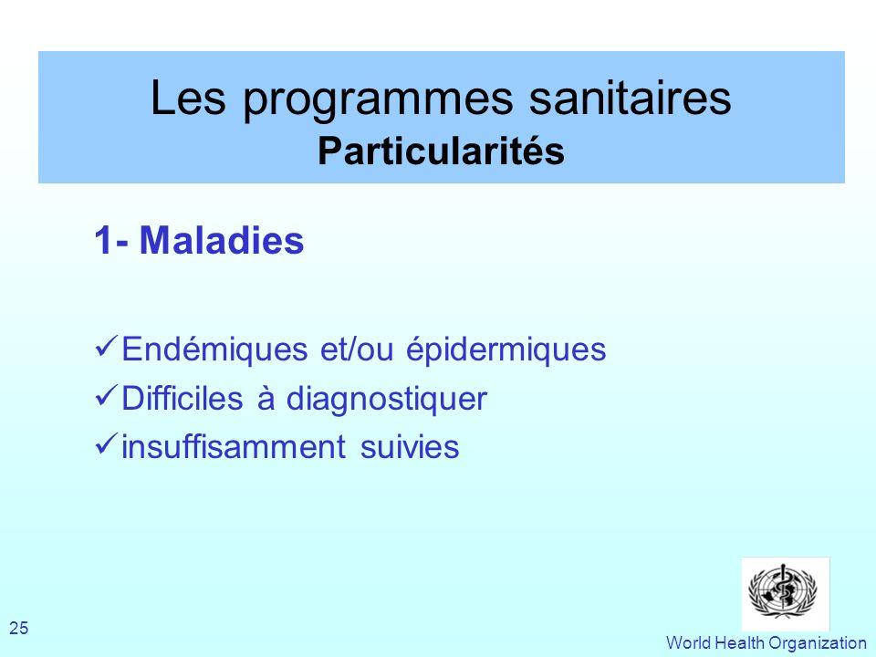 World Health Organization 25 Les programmes sanitaires Particularités 1- Maladies Endémiques et/ou épidermiques Difficiles à diagnostiquer insuffisamm