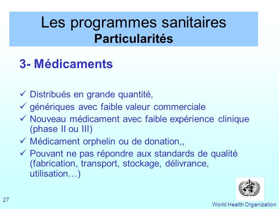 World Health Organization 27 Les programmes sanitaires Particularités 3- Médicaments Distribués en grande quantité, génériques avec faible valeur comm
