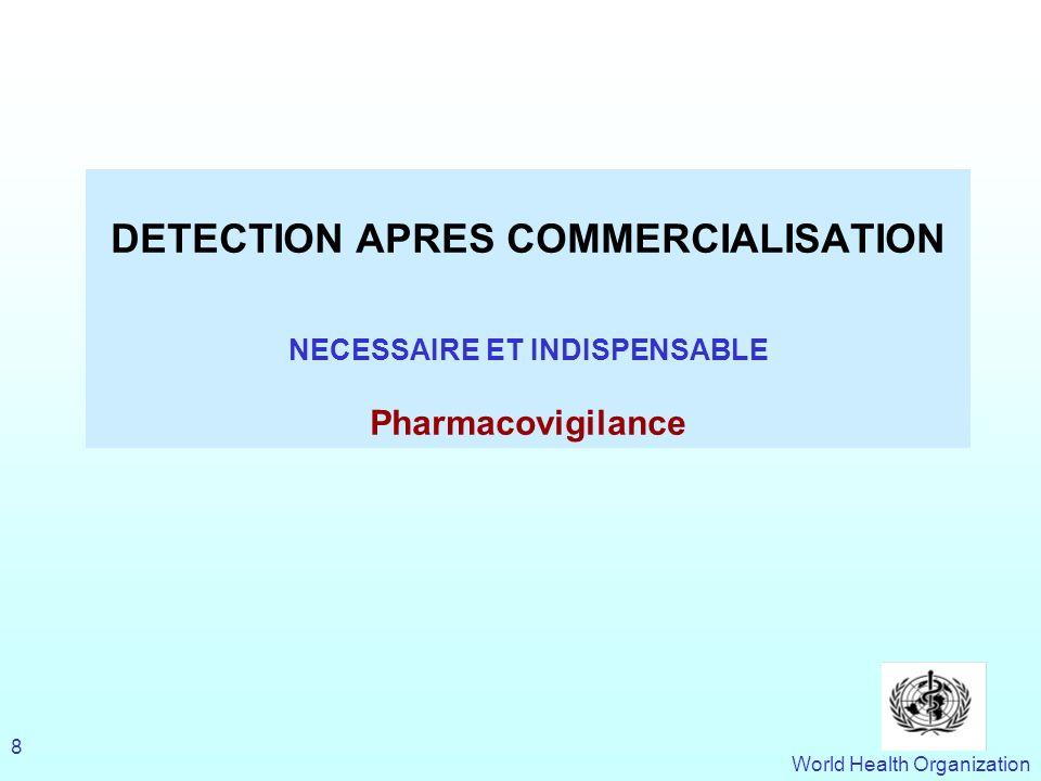 World Health Organization 8 DETECTION APRES COMMERCIALISATION NECESSAIRE ET INDISPENSABLE Pharmacovigilance