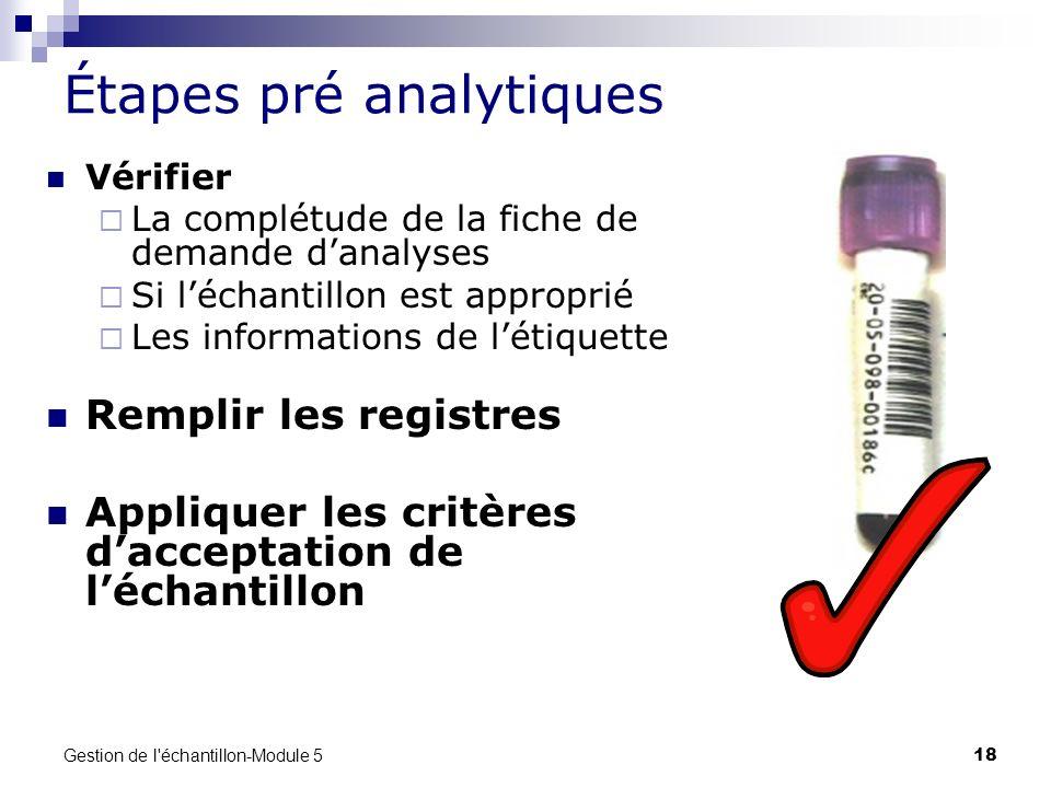 Gestion de l'échantillon-Module 5 18 Étapes pré analytiques Vérifier La complétude de la fiche de demande danalyses Si léchantillon est approprié Les
