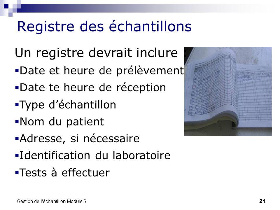 Gestion de l'échantillon-Module 5 21 Registre des échantillons Un registre devrait inclure : Date et heure de prélèvement Date te heure de réception T