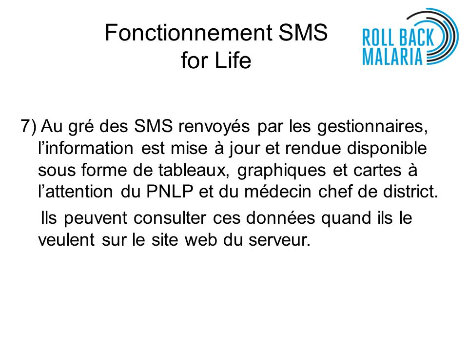 Fonctionnement SMS for Life 7) Au gré des SMS renvoyés par les gestionnaires, linformation est mise à jour et rendue disponible sous forme de tableaux, graphiques et cartes à lattention du PNLP et du médecin chef de district.