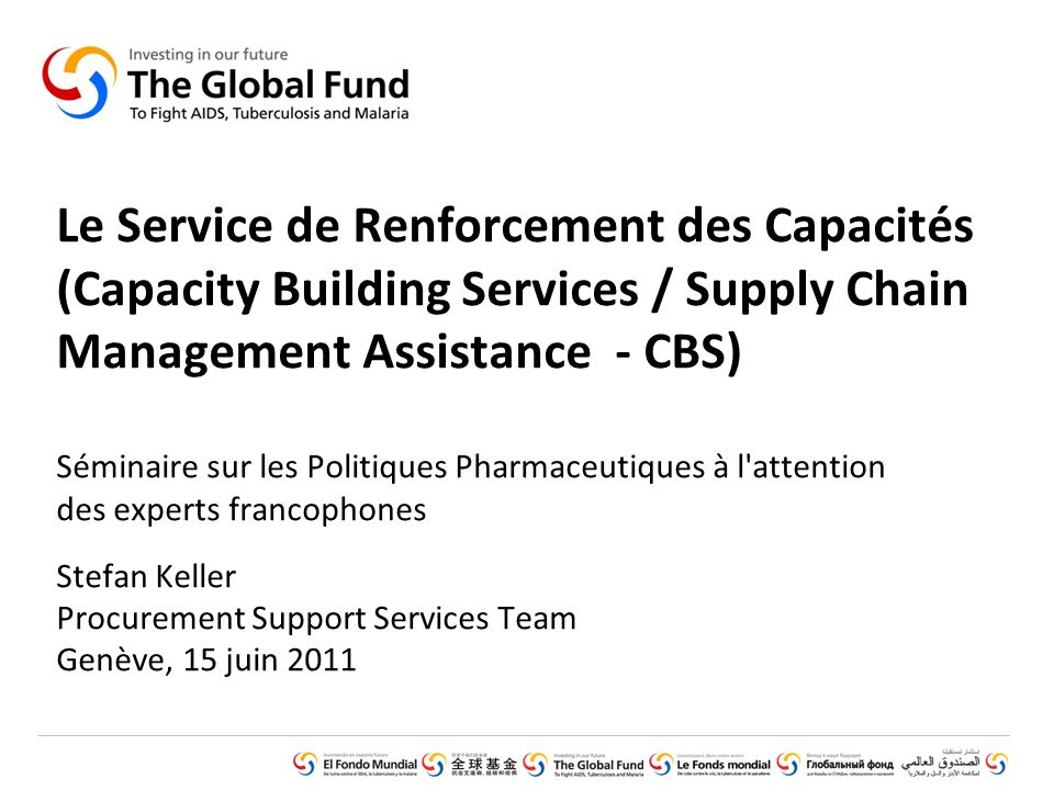 GLOBAL FUND CORE PRESENTATION SET © Introduction (February 2011) Le Service de Renforcement des Capacités (Capacity Building Services / Supply Chain Management Assistance - CBS) Séminaire sur les Politiques Pharmaceutiques à l attention des experts francophones Stefan Keller Procurement Support Services Team Genève, 15 juin 2011