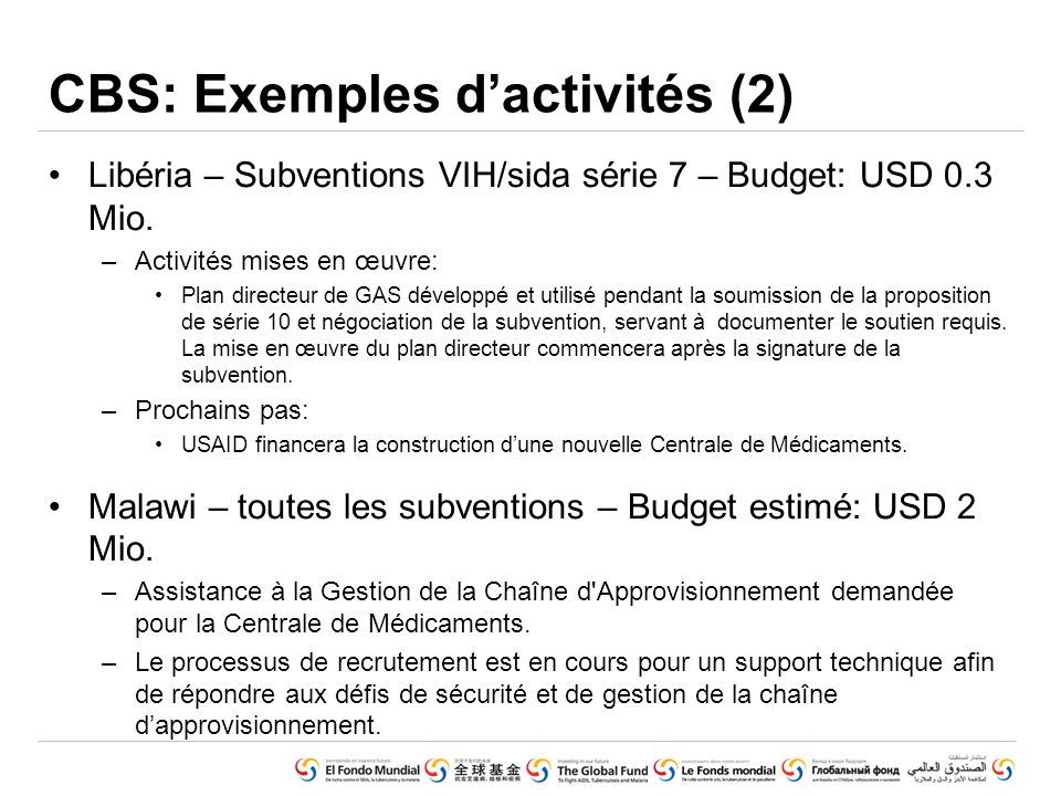 GLOBAL FUND CORE PRESENTATION SET © Voluntary Pooled Procurement (June 2010) CBS: Exemples dactivités (2) Libéria – Subventions VIH/sida série 7 – Budget: USD 0.3 Mio.