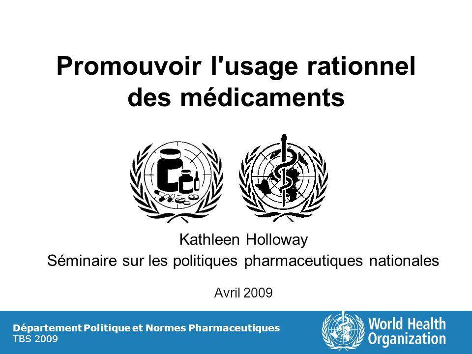 Promouvoir l'usage rationnel des médicaments Kathleen Holloway Séminaire sur les politiques pharmaceutiques nationales Avril 2009 Département Politiqu