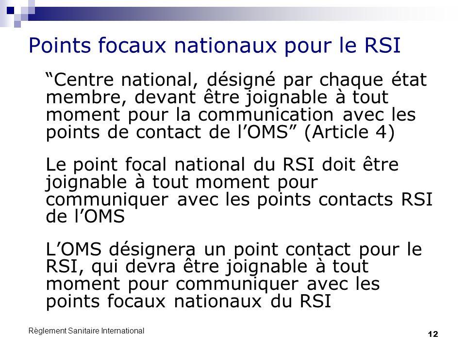 Règlement Sanitaire International 12 Points focaux nationaux pour le RSI Centre national, désigné par chaque état membre, devant être joignable à tout moment pour la communication avec les points de contact de lOMS (Article 4) Le point focal national du RSI doit être joignable à tout moment pour communiquer avec les points contacts RSI de lOMS LOMS désignera un point contact pour le RSI, qui devra être joignable à tout moment pour communiquer avec les points focaux nationaux du RSI