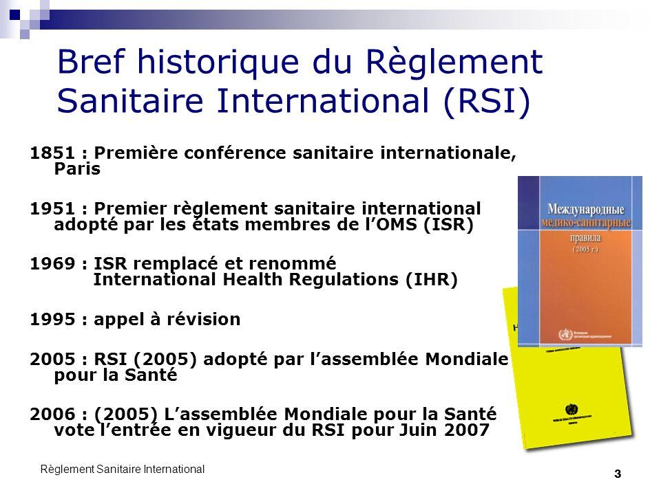 Règlement Sanitaire International 3 Bref historique du Règlement Sanitaire International (RSI) 1851 : Première conférence sanitaire internationale, Paris 1951 : Premier règlement sanitaire international adopté par les états membres de lOMS (ISR) 1969 : ISR remplacé et renommé International Health Regulations (IHR) 1995 : appel à révision 2005 : RSI (2005) adopté par lassemblée Mondiale pour la Santé 2006 : (2005) Lassemblée Mondiale pour la Santé vote lentrée en vigueur du RSI pour Juin 2007