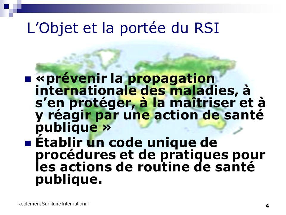 Règlement Sanitaire International 4 LObjet et la portée du RSI «prévenir la propagation internationale des maladies, à sen protéger, à la maîtriser et à y réagir par une action de santé publique » Établir un code unique de procédures et de pratiques pour les actions de routine de santé publique.