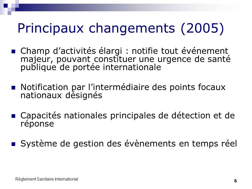 Règlement Sanitaire International 5 Principaux changements (2005) Champ dactivités élargi : notifie tout événement majeur, pouvant constituer une urge