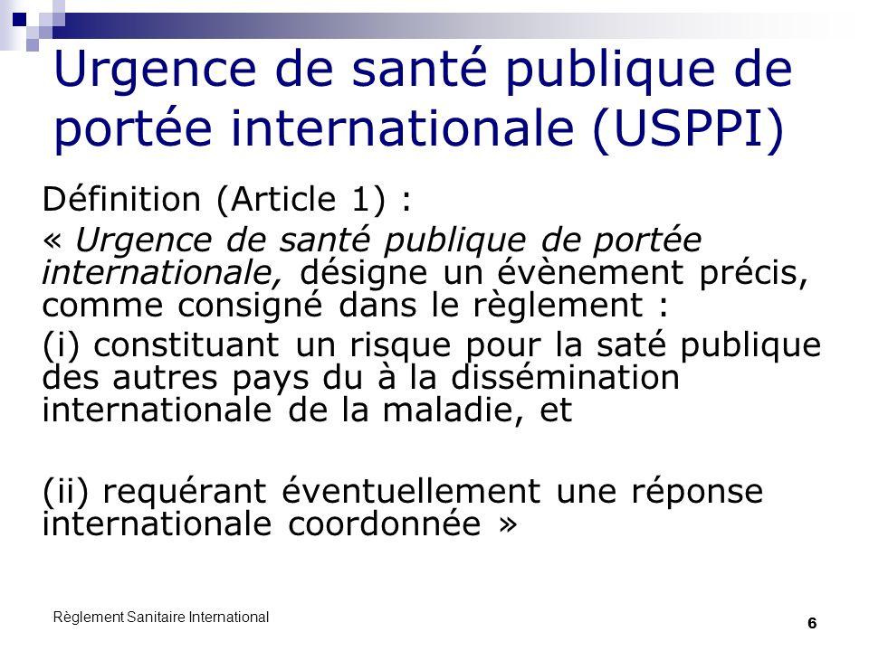 Règlement Sanitaire International 6 Urgence de santé publique de portée internationale (USPPI) Définition (Article 1) : « Urgence de santé publique de portée internationale, désigne un évènement précis, comme consigné dans le règlement : (i) constituant un risque pour la saté publique des autres pays du à la dissémination internationale de la maladie, et (ii) requérant éventuellement une réponse internationale coordonnée »