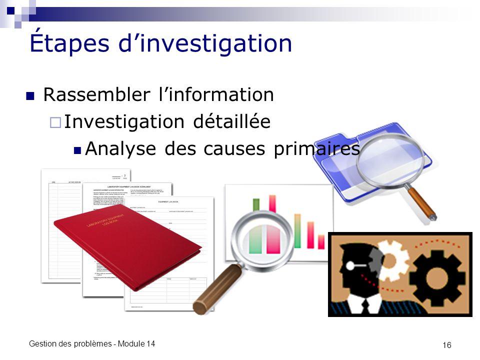 16 Gestion des problèmes - Module 14 Étapes dinvestigation Rassembler linformation Investigation détaillée Analyse des causes primaires