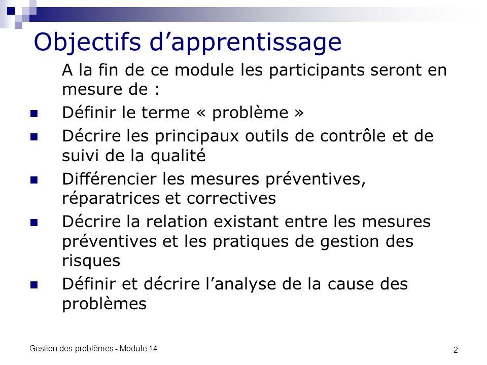 2 Gestion des problèmes - Module 14 Objectifs dapprentissage A la fin de ce module les participants seront en mesure de : Définir le terme « problème