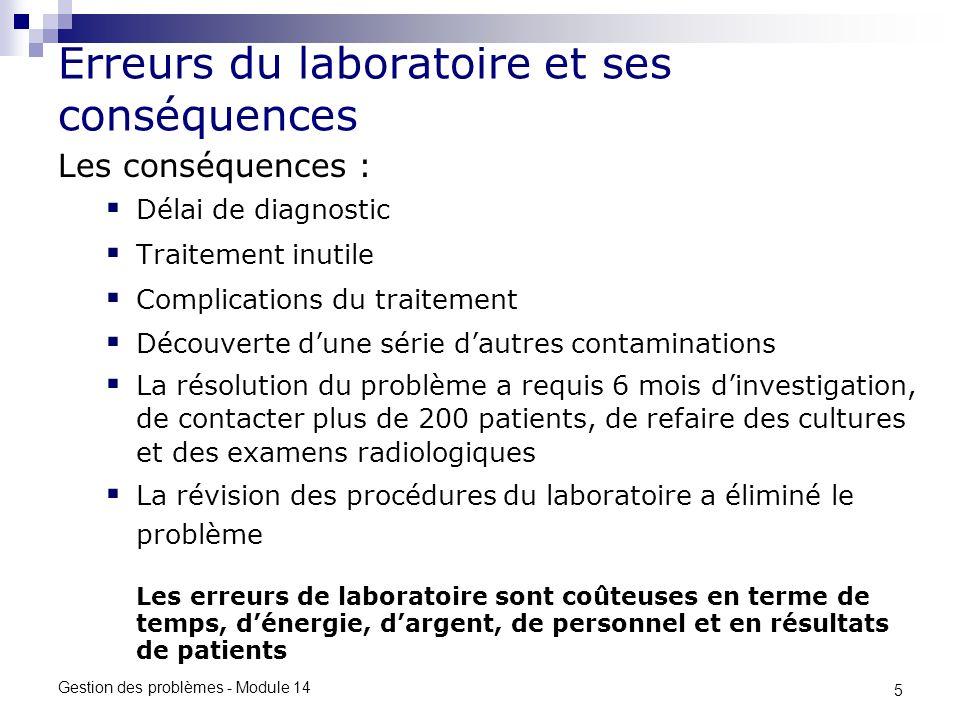 5 Gestion des problèmes - Module 14 Erreurs du laboratoire et ses conséquences Les conséquences : Délai de diagnostic Traitement inutile Complications