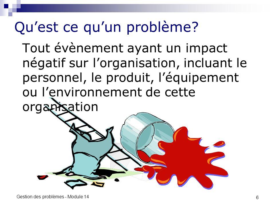 6 Gestion des problèmes - Module 14 Quest ce quun problème? Tout évènement ayant un impact négatif sur lorganisation, incluant le personnel, le produi