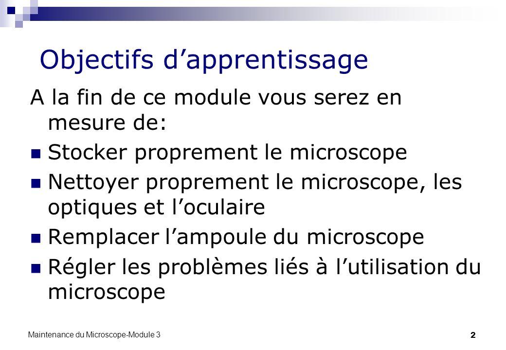 Maintenance du Microscope-Module 3 2 Objectifs dapprentissage A la fin de ce module vous serez en mesure de: Stocker proprement le microscope Nettoyer