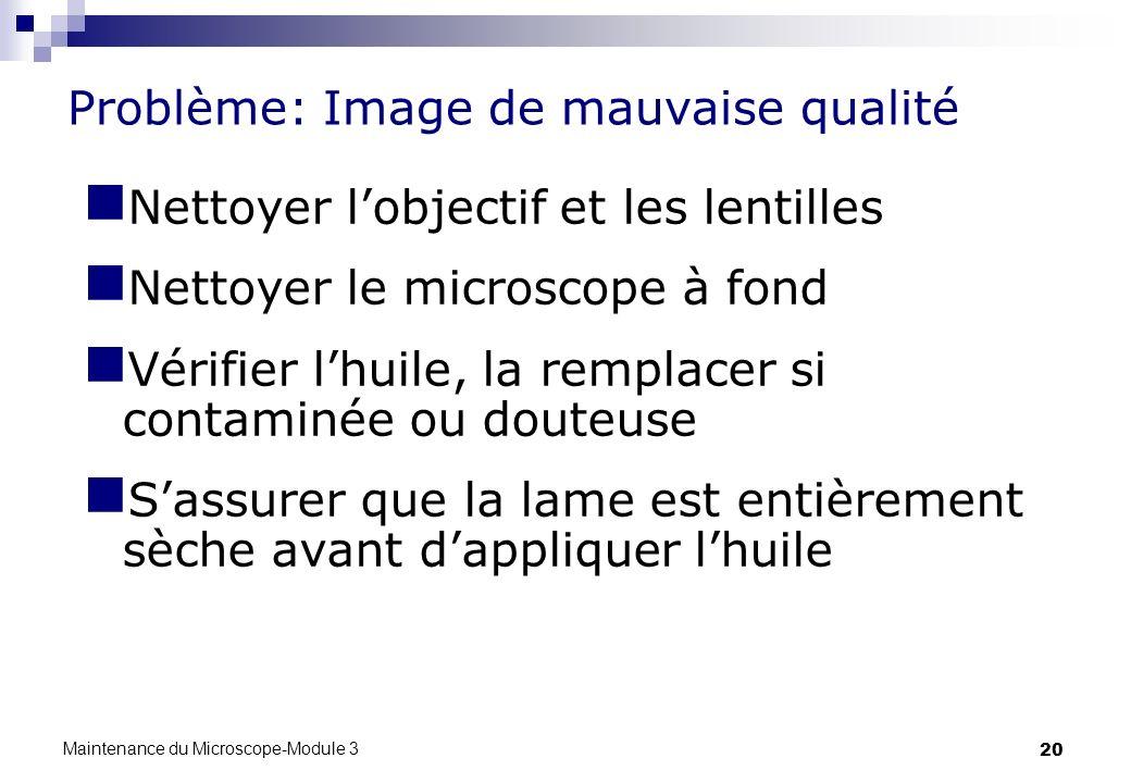 20 Problème: Image de mauvaise qualité Nettoyer lobjectif et les lentilles Nettoyer le microscope à fond Vérifier lhuile, la remplacer si contaminée o