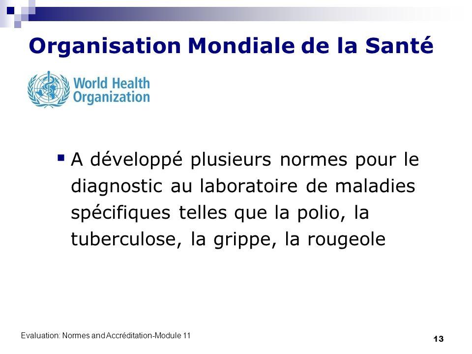 Evaluation: Normes and Accréditation-Module 11 13 Organisation Mondiale de la Santé A développé plusieurs normes pour le diagnostic au laboratoire de