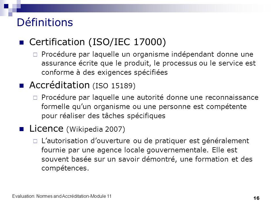 Evaluation: Normes and Accréditation-Module 11 16 Définitions Certification (ISO/IEC 17000) Procédure par laquelle un organisme indépendant donne une