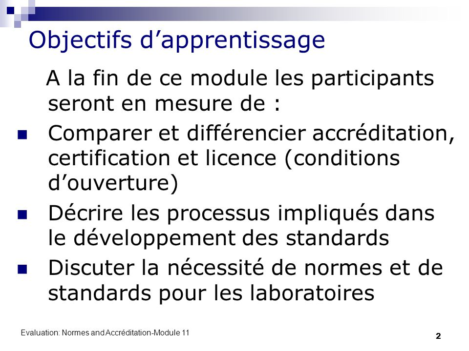 Evaluation: Normes and Accréditation-Module 11 2 Objectifs dapprentissage A la fin de ce module les participants seront en mesure de : Comparer et dif