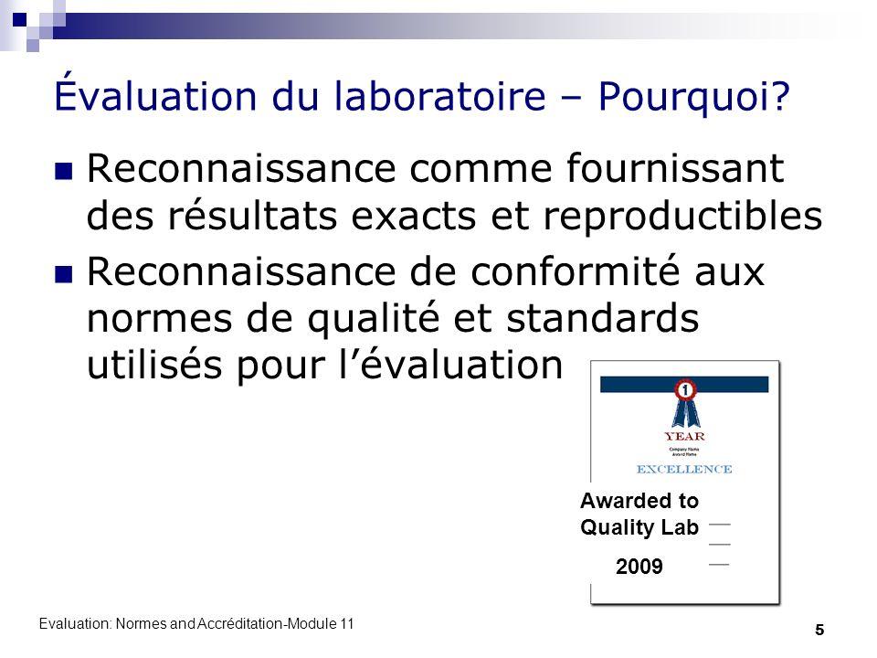 Evaluation: Normes and Accréditation-Module 11 5 Évaluation du laboratoire – Pourquoi? Reconnaissance comme fournissant des résultats exacts et reprod