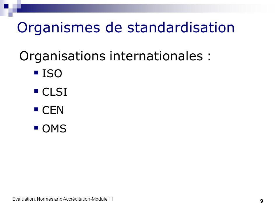 Evaluation: Normes and Accréditation-Module 11 10 Organisation Internationale de Normalisation/ISO/ International Organization for Standardization La plus grosse organisation de développement et de publication de normes Les normes ISO sont applicables à tout type dorganisation y compris les laboratoires cliniques et de santé publique.
