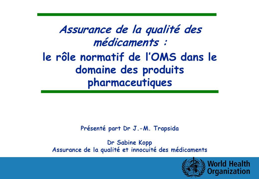 Assurance de la qualité des médicaments : le rôle normatif de lOMS dans le domaine des produits pharmaceutiques Présenté part Dr J.-M. Trapsida Dr Sab