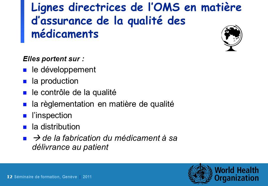 12 S éminaire de formation, Genève | 2011 Lignes directrices de lOMS en matière dassurance de la qualité des médicaments Elles portent sur : n le déve