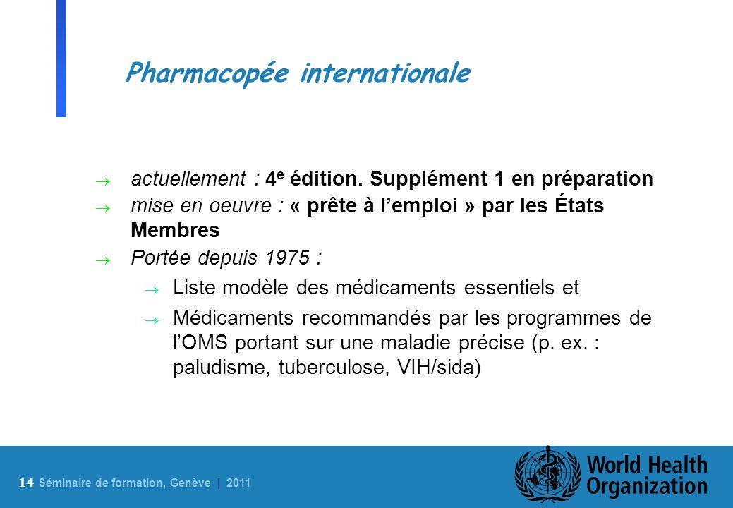 14 S éminaire de formation, Genève | 2011 Pharmacopée internationale actuellement : 4 e édition. Supplément 1 en préparation mise en oeuvre : « prête