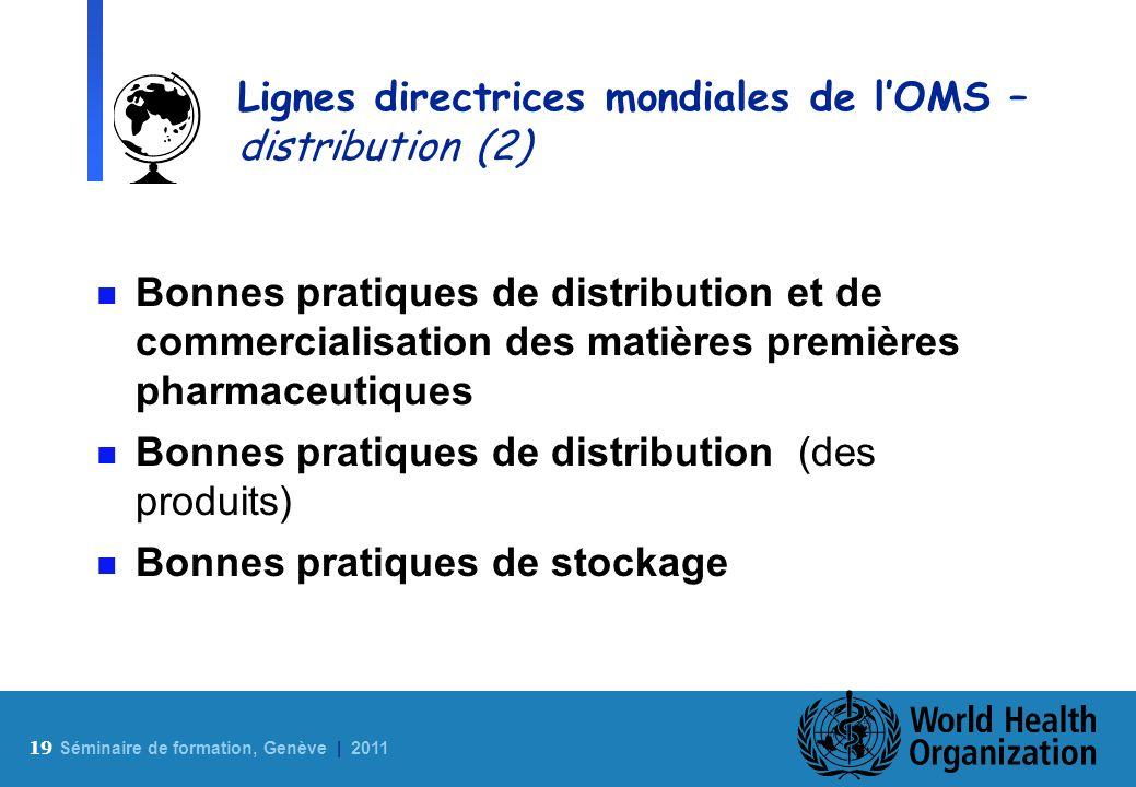 19 S éminaire de formation, Genève | 2011 Lignes directrices mondiales de lOMS – distribution (2) n Bonnes pratiques de distribution et de commerciali