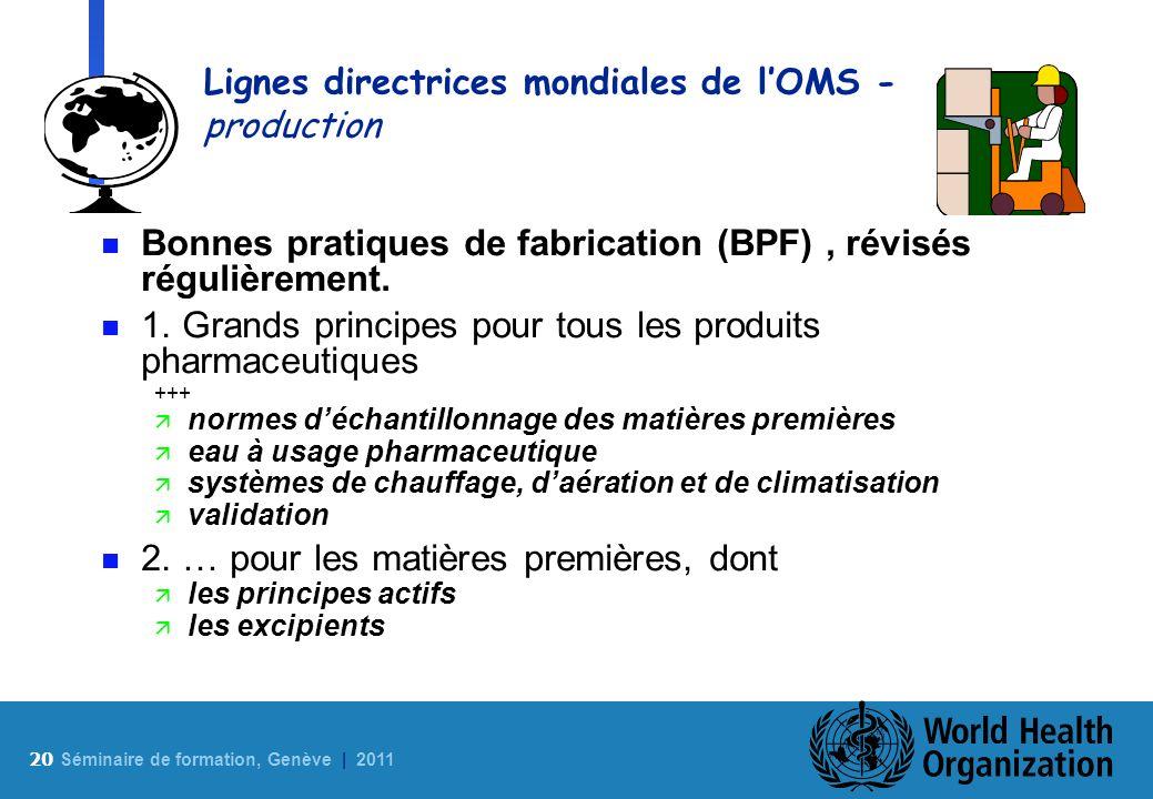 20 S éminaire de formation, Genève | 2011 Lignes directrices mondiales de lOMS - production n Bonnes pratiques de fabrication (BPF), révisés régulière