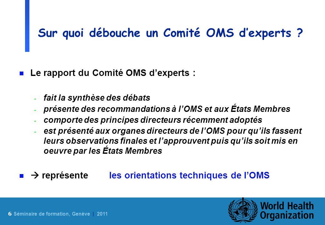 6 Sé minaire de formation, Genève | 2011 Sur quoi débouche un Comité OMS dexperts ? n Le rapport du Comité OMS dexperts : - fait la synthèse des débat