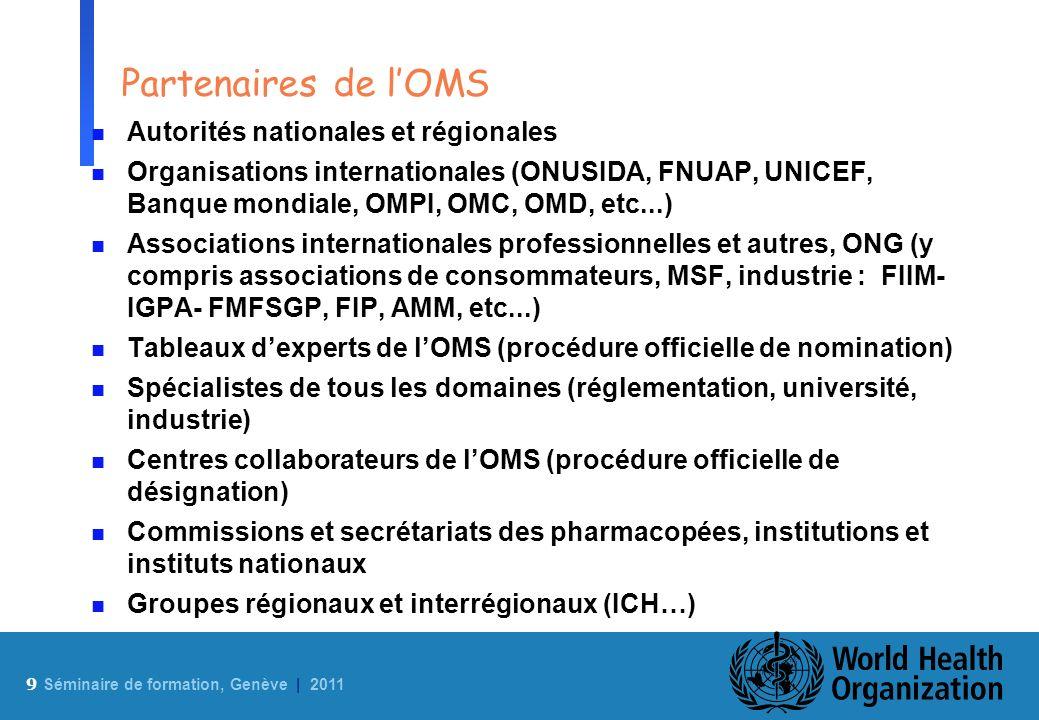 9 Sé minaire de formation, Genève | 2011 Partenaires de lOMS n Autorités nationales et régionales n Organisations internationales (ONUSIDA, FNUAP, UNI