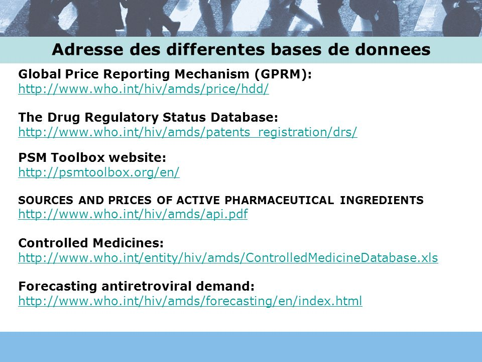 Adresse des differentes bases de donnees Global Price Reporting Mechanism (GPRM): http://www.who.int/hiv/amds/price/hdd/ The Drug Regulatory Status Database: http://www.who.int/hiv/amds/patents_registration/drs/ PSM Toolbox website: http://psmtoolbox.org/en/ SOURCES AND PRICES OF ACTIVE PHARMACEUTICAL INGREDIENTS http://www.who.int/hiv/amds/api.pdf Controlled Medicines: http://www.who.int/entity/hiv/amds/ControlledMedicineDatabase.xls Forecasting antiretroviral demand: http://www.who.int/hiv/amds/forecasting/en/index.html