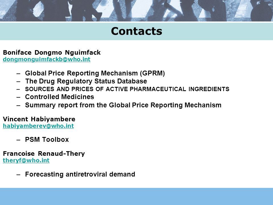 Contacts Boniface Dongmo Nguimfack –Global Price Reporting Mechanism (GPRM) –The Drug Regulatory Status Database –SOURCES AND PRICES OF ACTIVE PHARMACEUTICAL INGREDIENTS –Controlled Medicines –Summary report from the Global Price Reporting Mechanism Vincent Habiyambere –PSM Toolbox Francoise Renaud-Thery –Forecasting antiretroviral demand