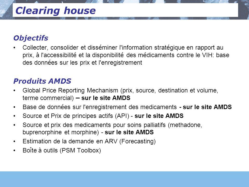 Objectifs Collecter, consolider et diss é miner l information strat é gique en rapport au prix, à l accessibilit é et la disponibilit é des m é dicaments contre le VIH: base des donn é es sur les prix et l enregistrement Produits AMDS Global Price Reporting Mechanism (prix, source, destination et volume, terme commercial) – sur le site AMDS Base de donn é es sur l enregistrement des medicaments - sur le site AMDS Source et Prix de principes actifs (API) - sur le site AMDS Source et prix des medicaments pour soins palliatifs (methadone, buprenorphine et morphine) - sur le site AMDS Estimation de la demande en ARV (Forecasting) Bo î te à outils (PSM Toolbox) Clearing house