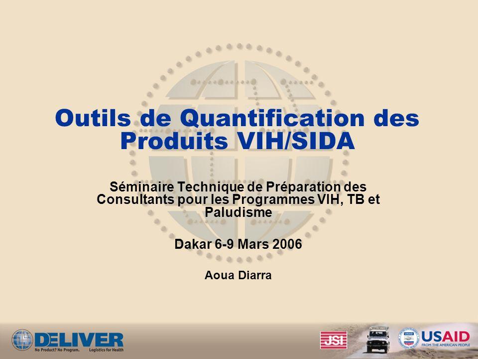 Outils de Quantification des Produits VIH/SIDA Séminaire Technique de Préparation des Consultants pour les Programmes VIH, TB et Paludisme Dakar 6-9 Mars 2006 Aoua Diarra