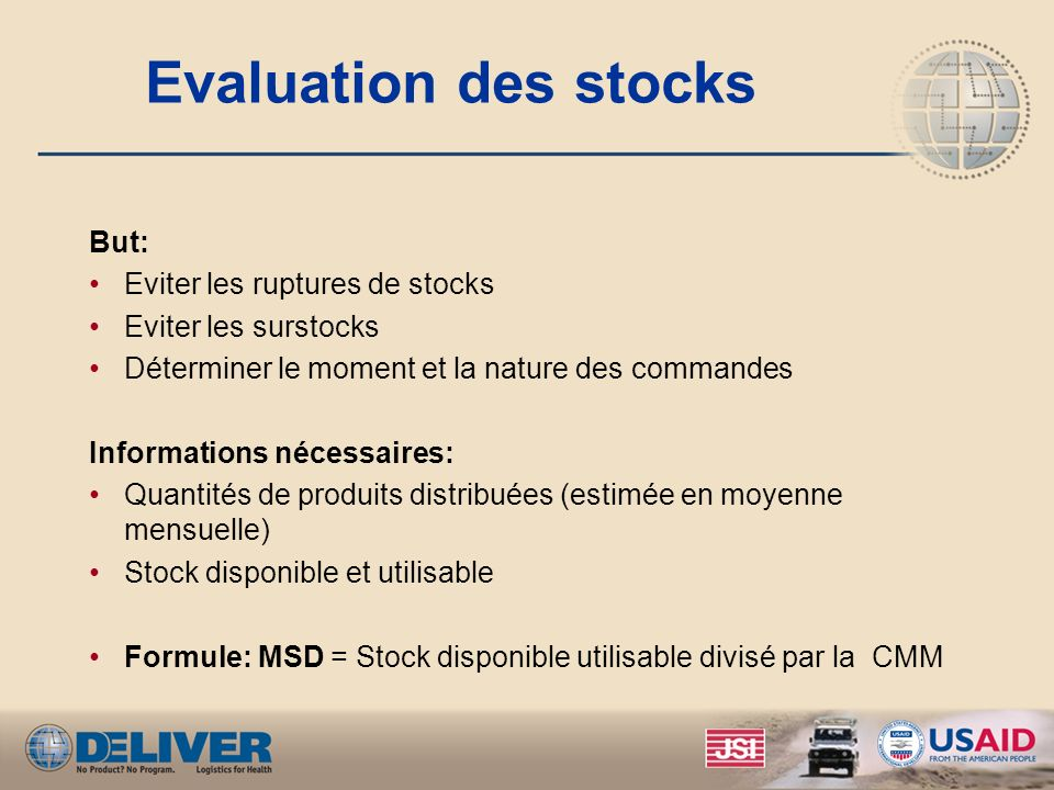 Evaluation des stocks But: Eviter les ruptures de stocks Eviter les surstocks Déterminer le moment et la nature des commandes Informations nécessaires
