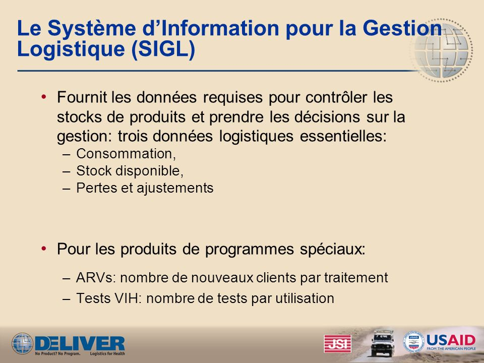 Le Système dInformation pour la Gestion Logistique (SIGL) Fournit les données requises pour contrôler les stocks de produits et prendre les décisions