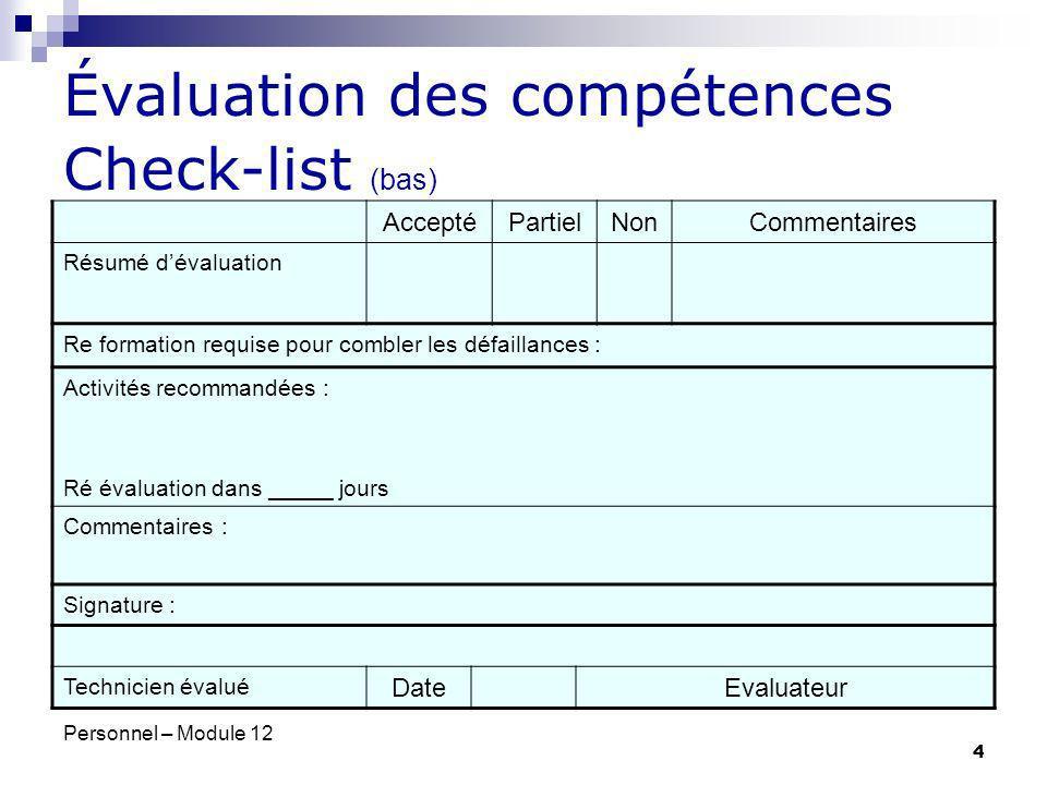 Personnel – Module 12 5 Évaluation des compétences Registre dévaluation des compétences Hôpital principal – Laboratoire de Microbiologie EmployéDateTâcheÉvaluateurÉvaluationCommentaire Smith, John14/02/00Coloration Gram Ng, MaryAcceptéRé évaluation dans 1 an Smith, John18/02/00Kirby-BauerSmith, AliceRé évaluerPlacement des disques trop proches.