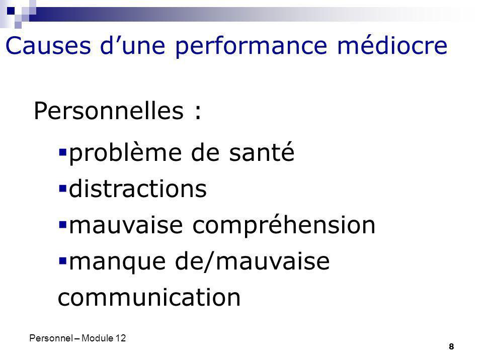 Personnel – Module 12 8 Causes dune performance médiocre Personnelles : problème de santé distractions mauvaise compréhension manque de/mauvaise commu