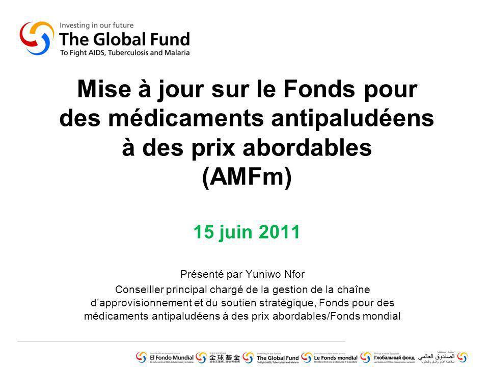 Mise à jour sur le Fonds pour des médicaments antipaludéens à des prix abordables (AMFm) 15 juin 2011 Présenté par Yuniwo Nfor Conseiller principal chargé de la gestion de la chaîne dapprovisionnement et du soutien stratégique, Fonds pour des médicaments antipaludéens à des prix abordables/Fonds mondial