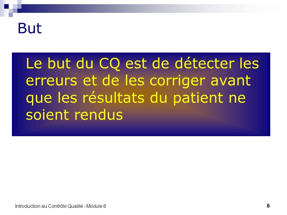 5 But Le but du CQ est de détecter les erreurs et de les corriger avant que les résultats du patient ne soient rendus Introduction au Contrôle Qualité