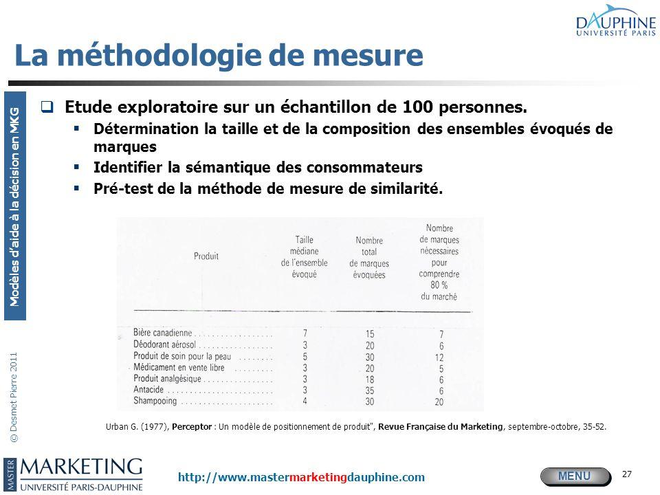 MENU Modèles daide à la décision en MKG http://www.mastermarketingdauphine.com © Desmet Pierre 2011 27 La méthodologie de mesure Etude exploratoire su