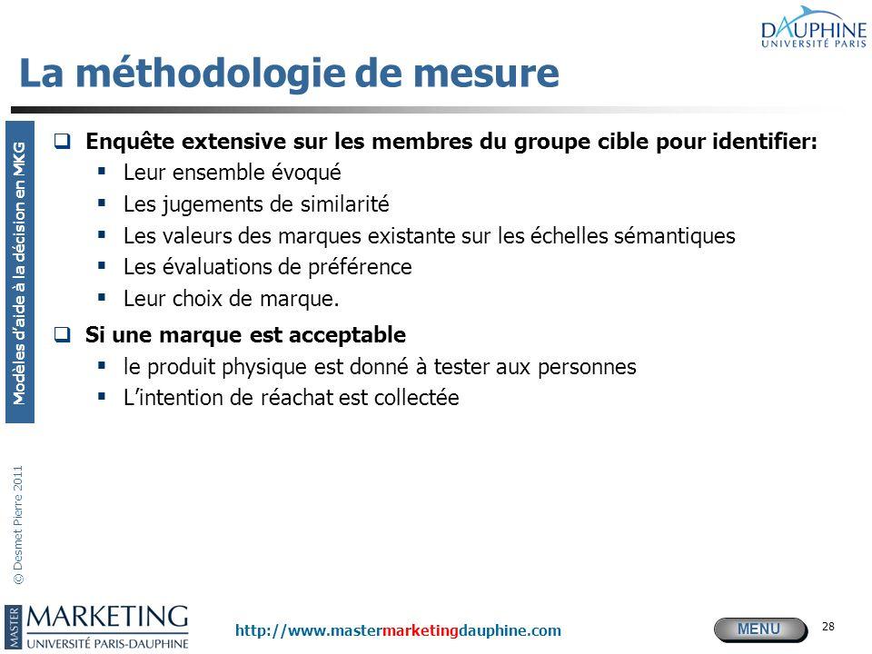 MENU Modèles daide à la décision en MKG http://www.mastermarketingdauphine.com © Desmet Pierre 2011 28 La méthodologie de mesure Enquête extensive sur