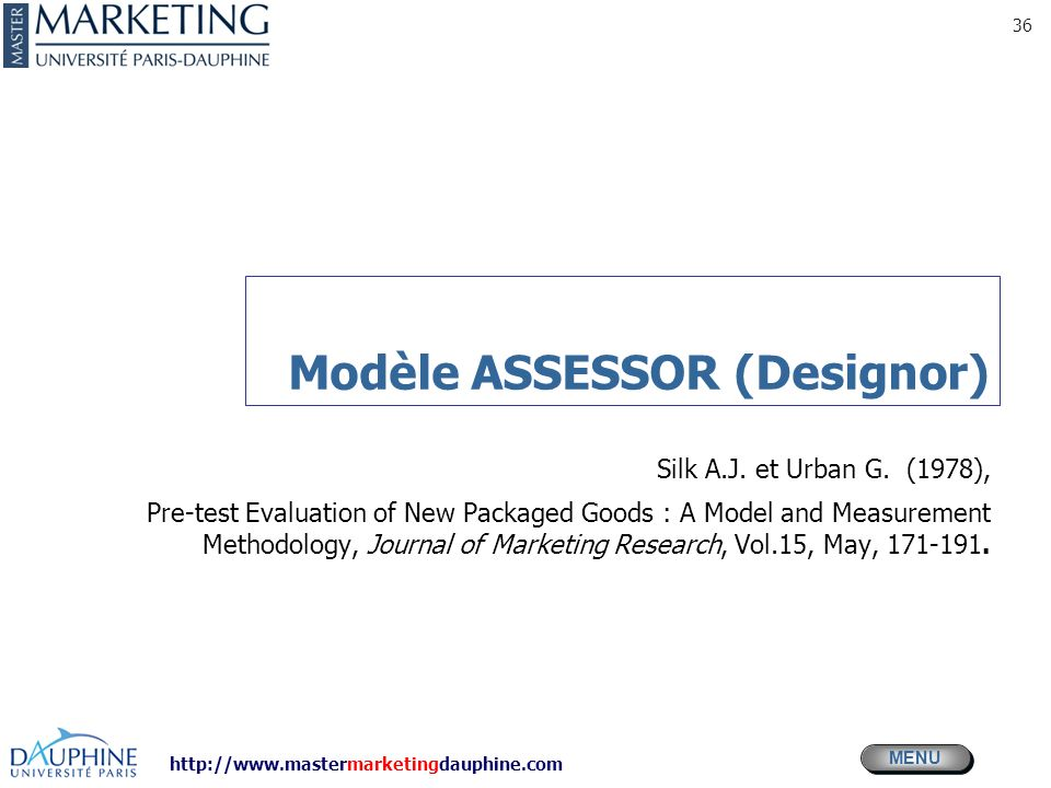 http://www.mastermarketingdauphine.com MENU 36 Modèle ASSESSOR (Designor) Silk A.J. et Urban G. (1978), Pre-test Evaluation of New Packaged Goods : A